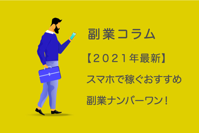 【2021年版】スマホで稼ぐおすすめ副業ナンバーワンは?